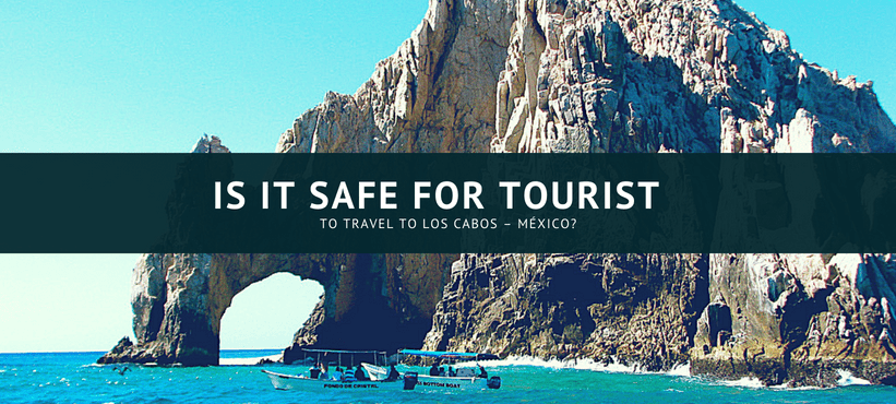 Is It Safe for Tourist to Travel to Los Cabos - México? - Are you looking for the best
